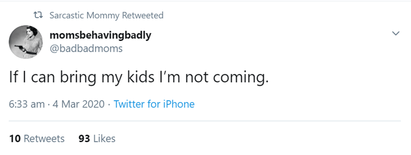 Text - t7 Sarcastic Mommy Retweeted momsbehavingbadly @badbadmoms If I can bring my kids I'm not coming. 6:33 am · 4 Mar 2020 · Twitter for iPhone 10 Retweets 93 Likes