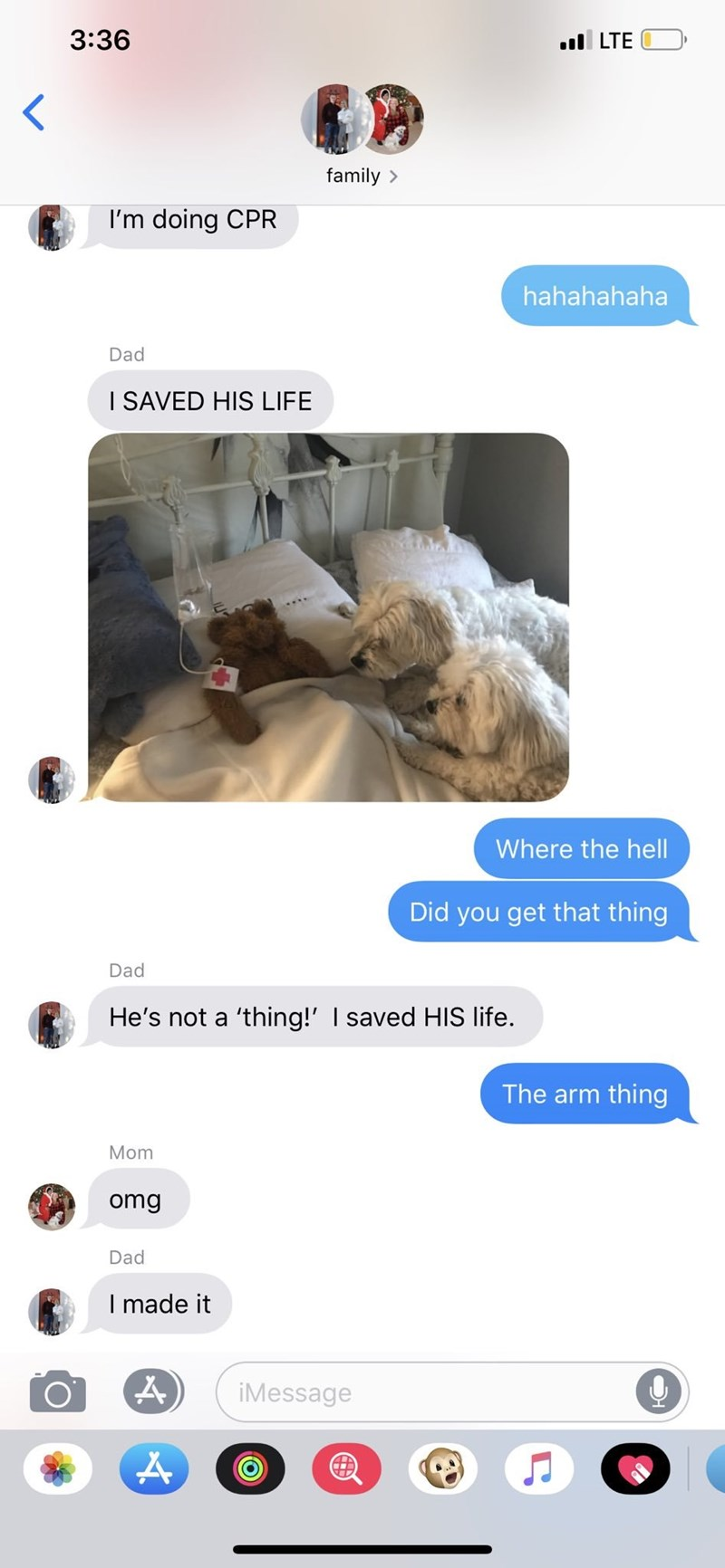 Product - 3:36 l LTE family > I'm doing CPR hahahahaha Dad I SAVED HIS LIFE Where the hell Did you get that thing Dad He's not a 'thing!' I saved HIS life. The arm thing Mom omg Dad I made it iMessage