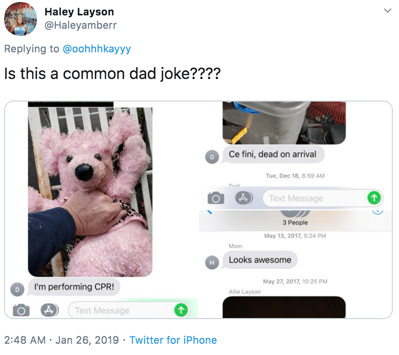 Product - Haley Layson @Haleyamberr Replying to @oohhhkayyy Is this a common dad joke???? Ce fini, dead on arrival Tue, Dec 18, 8:59 AM Dad Text Message 3 People May 13, 2017, 5:24 PM Mom M Looks awesome May 27, 2017, 10:25 PM I'm performing CPR! Allie Layson Text Message 2:48 AM · Jan 26, 2019 · Twitter for iPhone