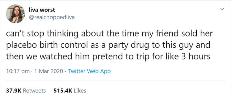 Text - liva worst @realchoppedliva can't stop thinking about the time my friend sold her placebo birth control as a party drug to this guy and then we watched him pretend to trip for like 3 hours 10:17 pm · 1 Mar 2020 · Twitter Web App 37.9K Retweets 515.4K Likes