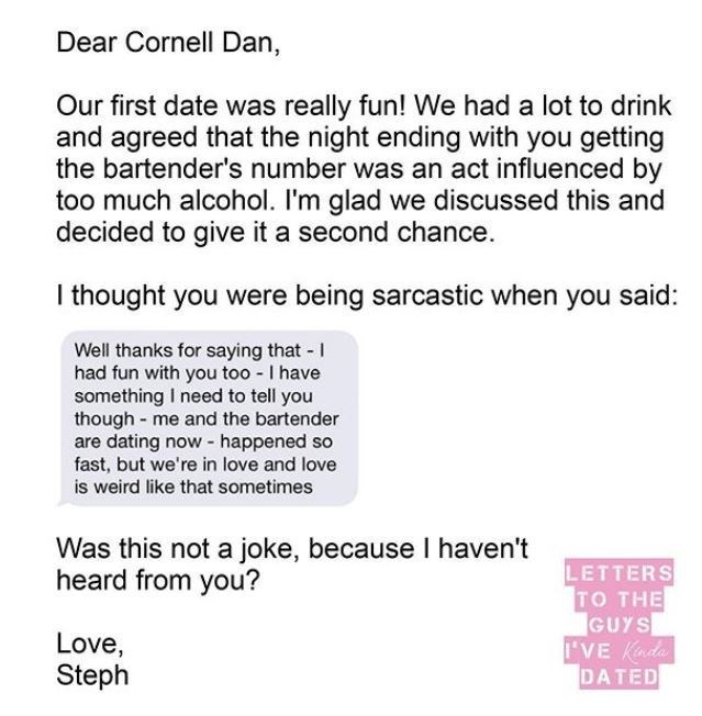 Text - Dear Cornell Dan, Our first date was really fun! We had a lot to drink and agreed that the night ending with you getting the bartender's number was an act influenced by too much alcohol. I'm glad we discussed this and decided to give it a second chance. I thought you were being sarcastic when you said: Well thanks for saying that - I had fun with you too - I have something I need to tell you though - me and the bartender are dating now - happened so fast, but we're in love and love is wei