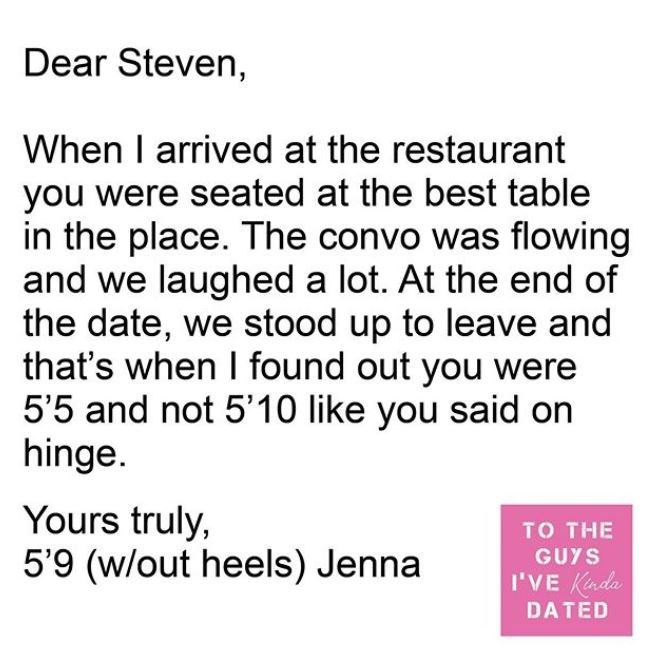 Text - Dear Steven, When I arrived at the restaurant you were seated at the best table in the place. The convo was flowing and we laughed a lot. At the end of the date, we stood up to leave and that's when I found out you were 5'5 and not 5'10 like you said on hinge. Yours truly, 5'9 (w/out heels) Jenna TO THE GUYS I'VE Kada DATED