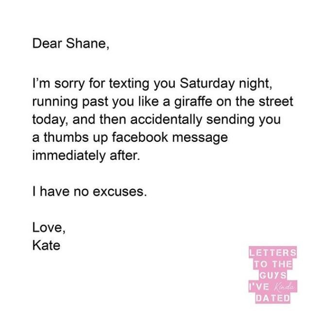 Text - Dear Shane, I'm sorry for texting you Saturday night, running past you like a giraffe on the street today, and then accidentally sending you a thumbs up facebook message immediately after. I have no excuses. Love, Kate LETTERS TO THE GUYS IVE Kada DATED