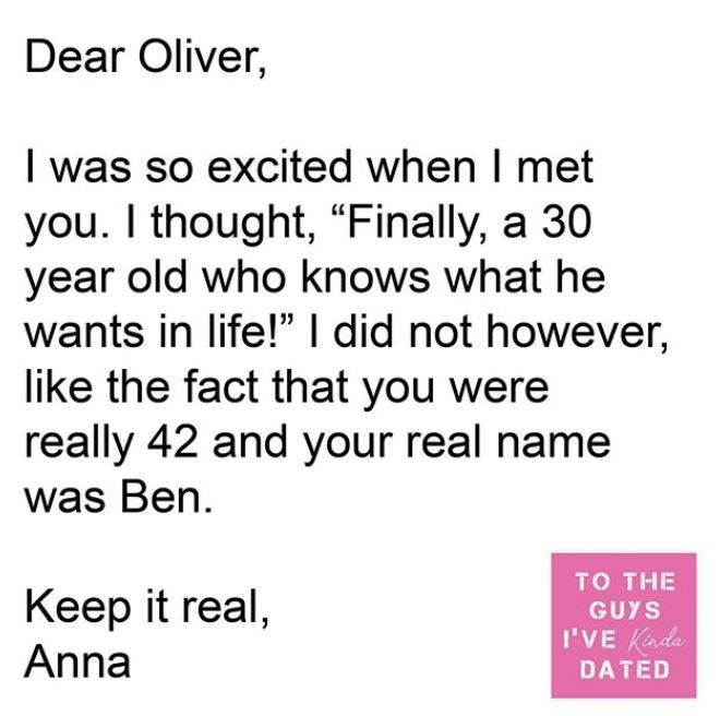"Text - Dear Oliver, I was so excited when I met you. I thought, ""Finally, a 30 year old who knows what he wants in life!"" I did not however, like the fact that you were really 42 and your real name was Ben. TO THE Keep it real, Anna GUYS I'VE Kinda DATED"
