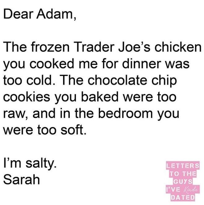 Text - Dear Adam, The frozen Trader Joe's chicken you cooked me for dinner was too cold. The chocolate chip cookies you baked were too raw, and in the bedroom you were too soft. I'm salty. LETTERS TO THE GUYS 'VE Kada DATED Sarah