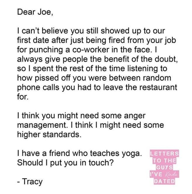 Text - Dear Joe, I can't believe you still showed up to our first date after just being fired from your job for punching a co-worker in the face. I always give people the benefit of the doubt, so I spent the rest of the time listening to how pissed off you were between random phone calls you had to leave the restaurant for. I think you might need some anger management. I think I might need some higher standards. I have a friend who teaches yoga. LETTERS TO THE GUYS I'VE Kada DATED Should I put y