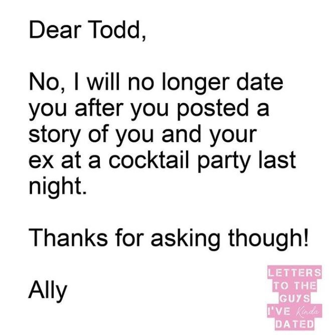 Text - Dear Todd, No, I will no longer date you after you posted a story of you and your ex at a cocktail party last night. Thanks for asking though! LETTERS TO THE GUYS I'VE Kada DATED Ally