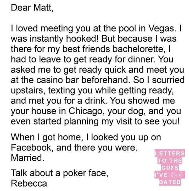 Text - Dear Matt, I loved meeting you at the pool in Vegas. I was instantly hooked! But because I was there for my best friends bachelorette, I had to leave to get ready for dinner. You asked me to get ready quick and meet you at the casino bar beforehand. So I scurried upstairs, texting you while getting ready, and met you for a drink. You showed me your house in Chicago, your dog, and you even started planning my visit to see you! When I got home, I looked you up on Facebook, and there you wer