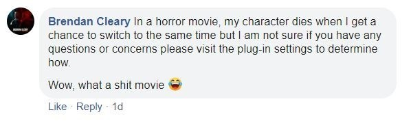 Text - Brendan Cleary In a horror movie, my character dies when I get a chance to switch to the same time but I am not sure if you have any questions or concerns please visit the plug-in settings to determine how. Wow, what a shit movie Like Reply 1d