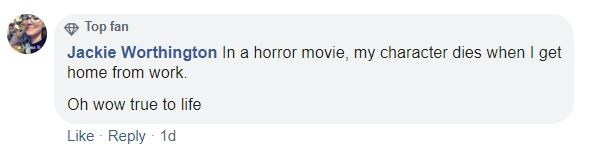 Text - Top fan Jackie Worthington In a horror movie, my character dies when I get home from work. Oh wow true to life Like Reply 1d