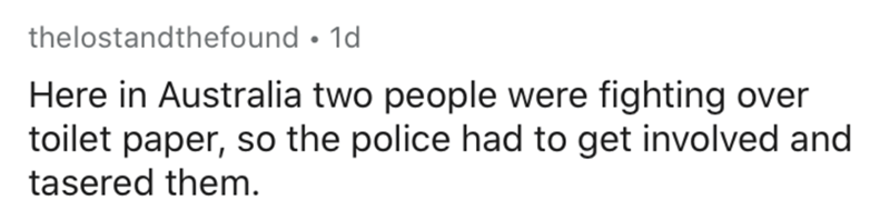 Text - thelostandthefound • 1d Here in Australia two people were fighting over toilet paper, so the police had to get involved and tasered them.
