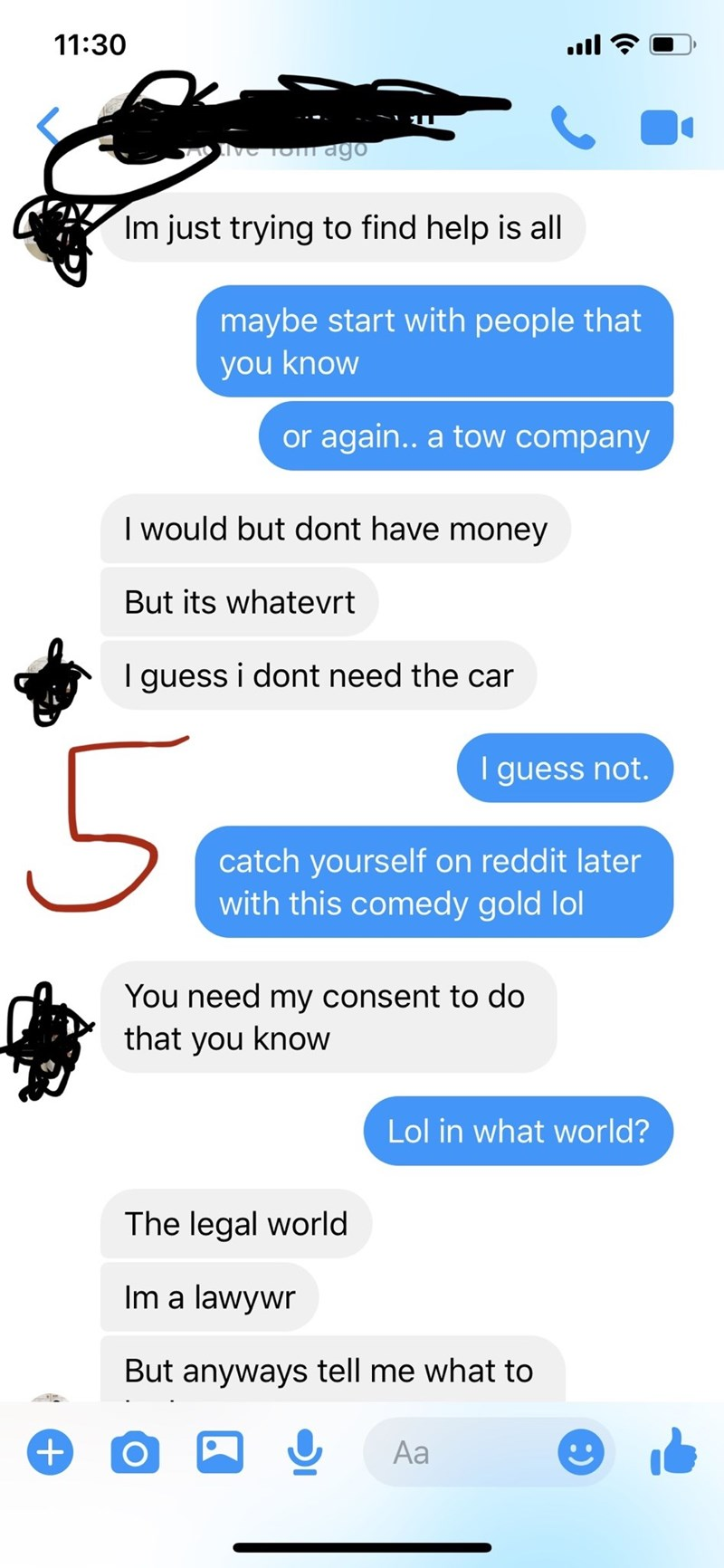 Text - 11:30 ull INGTom ago Im just trying to find help is all maybe start with people that you know or again.. a tow company I would but dont have money But its whatevrt I guess i dont need the car 50 I guess not. catch yourself on reddit later with this comedy gold lol You need my consent to do that you know Lol in what world? The legal world Im a lawywr But anyways tell me what to +) Aa :)