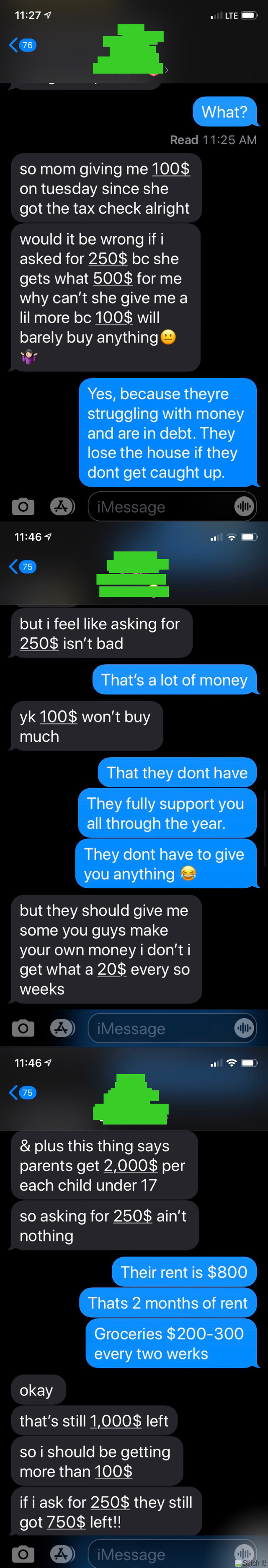 Text - 11:27 1 l LTE 76 What? Read 11:25 AM so mom giving me 100$ on tuesday since she got the tax check alright would it be wrong if i asked for 250$ bc she gets what 500$ for me why can't she give me a lil more bc 100$ will barely buy anythinge Yes, because theyre struggling with money and are in debt. They lose the house if they dont get caught up. iMessage 11:46 1 75 but i feel like asking for 250$ isn't bad That's a lot of money yk 100$ won't buy much That they dont have They fully support