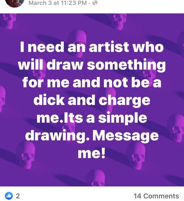 Text - March 3 at 11:23 PM · O I need an artist who will draw something for me and not be a dick and charge me.lts a simple drawing. Message me! 14 Comments