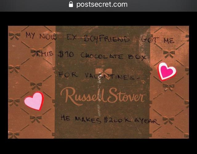 Text - A postsecret.com MY NOW EX-BOYFRIEND GOT ME CHIS $10 ChocOLATE BOX FOR VACEUTINE'S. Russell Stover HE MAKES $200KAYEAR