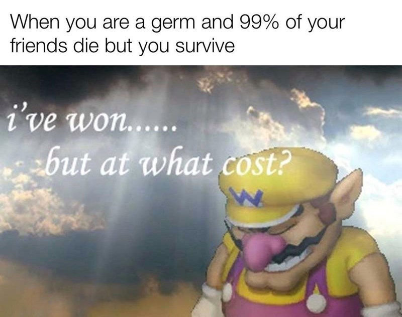 Text - When you are a germ and 99% of your friends die but you survive i've won..... but at what cost?