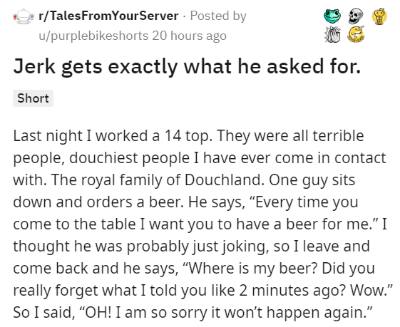 """Text - r/TalesFromYourServer Posted by u/purplebikeshorts 20 hours ago Jerk gets exactly what he asked for. Short Last night I worked a 14 top. They were all terrible people, douchiest people I have ever come in contact with. The royal family of Douchland. One guy sits down and orders a beer. He says, """"Every time you come to the table I want you to have a beer for me."""" I thought he was probably just joking, so I leave and come back and he says, """"Where is my beer? Did you really forget what I tol"""