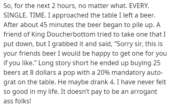 """Text - So, for the next 2 hours, no matter what. EVERY. SINGLE. TIME. I approached the table I left a beer. After about 45 minutes the beer began to pile up. A friend of King Doucherbottom tried to take one that I put down, but I grabbed it and said, """"Sorry sir, this is your friends beer I would be happy to get one for you if you like."""" Long story short he ended up buying 25 beers at 8 dollars a pop with a 20% mandatory auto- grat on the table. He maybe drank 4. I have never felt so good in my l"""
