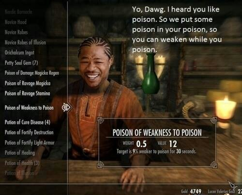 Text - Yo, Dawg. I heard you like poison. So we put some Nrdir Bornaede Novice Hood poison in your poison, so you can weaken while you poison. Novice Robes Novice Robes of Illusion Orichalcum Ingot Petty Soul Gem (7) Poison of Damage Magicka Regen Poison of Ravage Magicka Poison of Ravage Stomina Poison of Weakness to Poison Potion of Cure Disease (4) Potion of Fortify Destruction POISON OF WEAKNESS TO POISON WEIGHT 0.5 VALUE 12 Torget is 9% weaker to poisan for 30 seconds. Potion of Fortify Lig