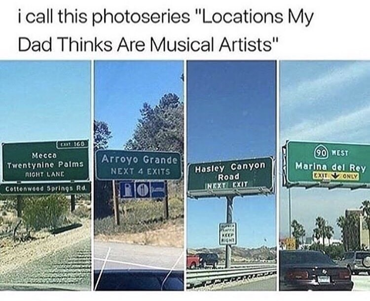 """Road - i all this photoseries """"Locations My Dad Thinks Are Musical Artists"""" Mecca 90 WEST Arroyo Grande Hasley Canyon Road Marina del Rey CXIT Twentynine Palms NEXT 4 EXITS RIGHT LANE ONLY Cottenwood Springs Rd. INEXT EXIT KEEP RIGHT"""