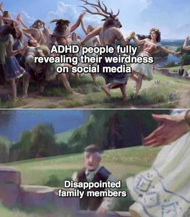 Adaptation - ADHD people fully revealing their weirdness on social media Cadnd erretherapy Disappointed family members