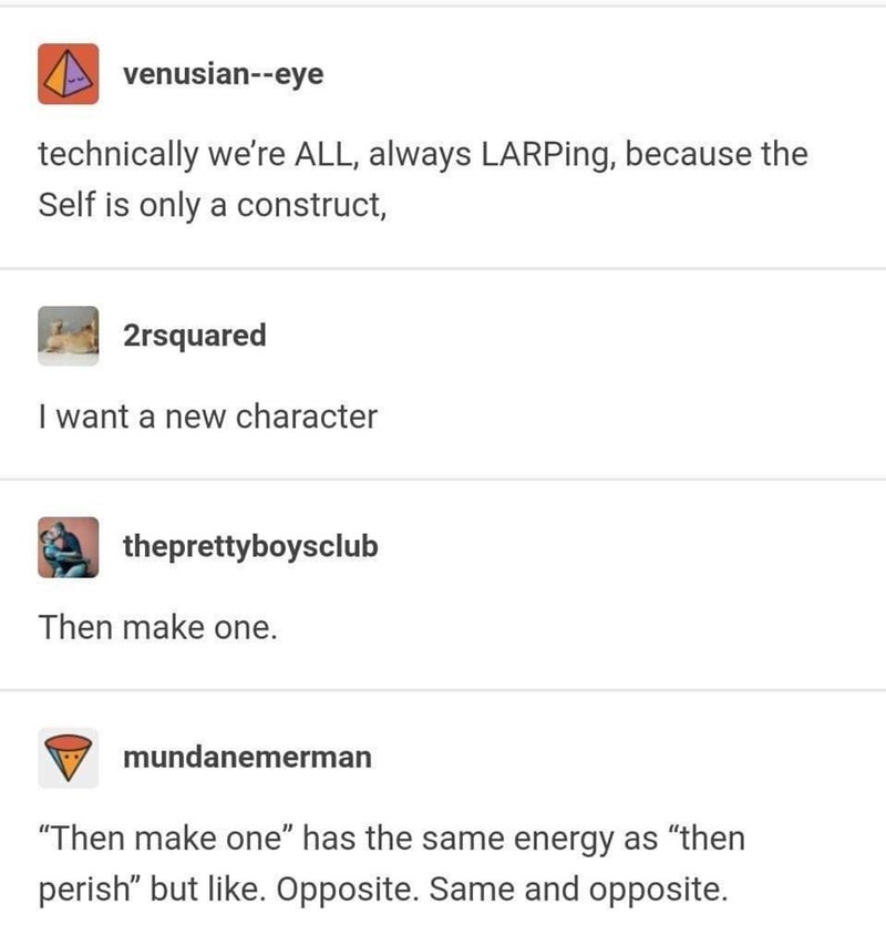 """Text - venusian--eye technically we're ALL, always LARPing, because the Self is only a construct, 2rsquared I want a new character theprettyboysclub Then make one. mundanemerman """"Then make one"""" has the same energy as """"then perish"""" but like. Opposite. Same and opposite."""