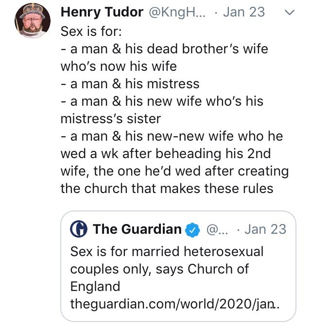 Text - Henry Tudor @KngH... · Jan 23 Sex is for: - a man & his dead brother's wife who's now his wife - a man & his mistress - a man & his new wife who's his mistress's sister - a man & his new-new wife who he wed a wk after beheading his 2nd wife, the one he'd wed after creating the church that makes these rules G The Guardian @... · Jan 23 Sex is for married heterosexual couples only, says Church of England theguardian.com/world/2020/jan.