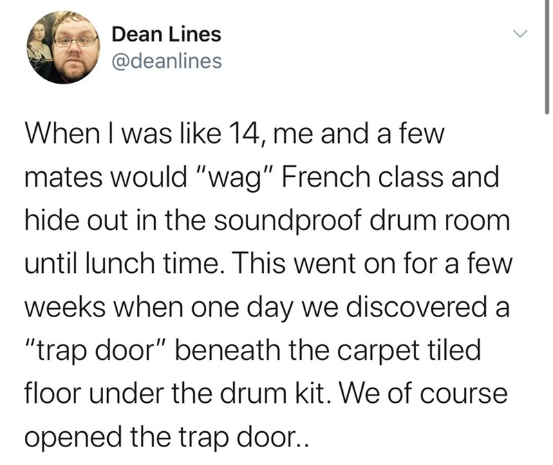 """Text - Dean Lines @deanlines When I was like 14, me and a few mates would """"wag"""" French class and hide out in the soundproof drum room until lunch time. This went on for a few weeks when one day we discovered a """"trap door"""" beneath the carpet tiled floor under the drum kit. We of course opened the trap door.."""