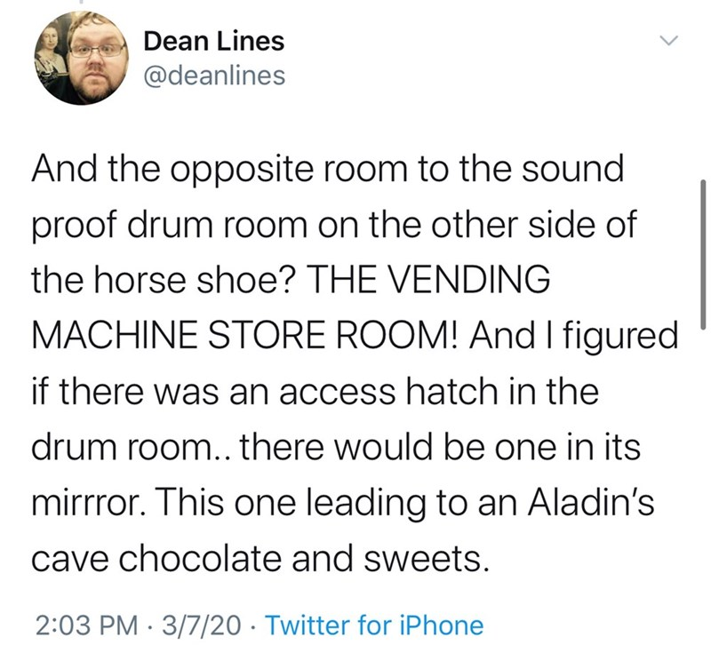 Text - Dean Lines @deanlines And the opposite room to the sound proof drum room on the other side of the horse shoe? THE VENDING MACHINE STORE ROOM! And I figured if there was an access hatch in the drum room.. there would be one in its mirrror. This one leading to an Aladin's cave chocolate and sweets. 2:03 PM · 3/7/20 · Twitter for iPhone