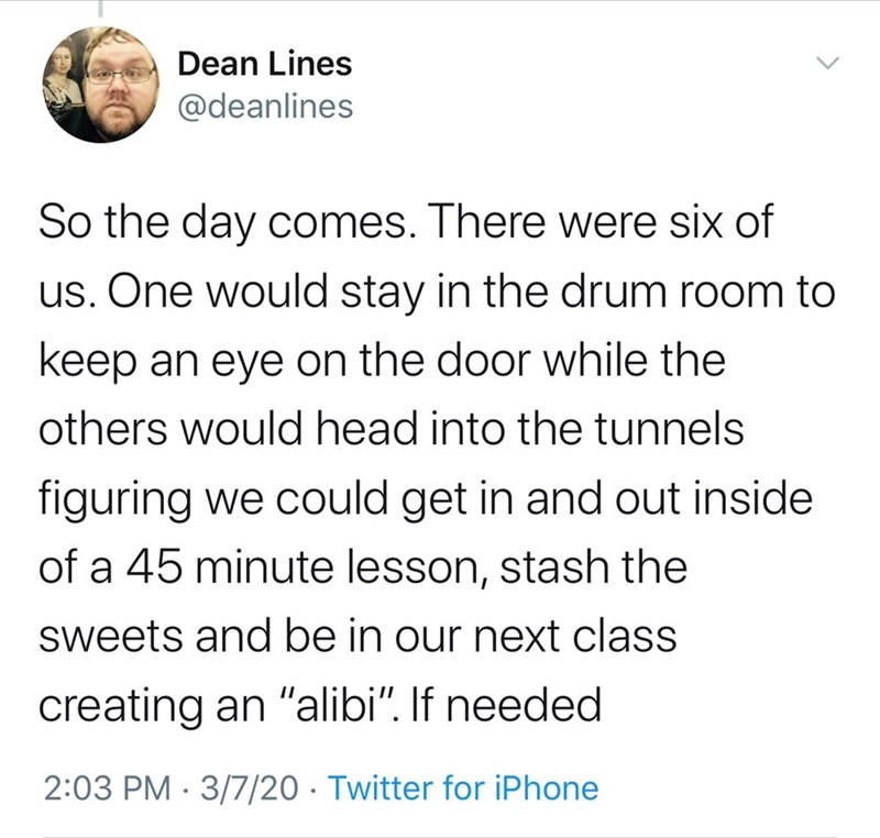 """Text - Dean Lines @deanlines So the day comes. There were six of us. One would stay in the drum room to keep an eye on the door while the others would head into the tunnels figuring we could get in and out inside of a 45 minute lesson, stash the sweets and be in our next class creating an """"alibi"""". If needed 2:03 PM · 3/7/20 · Twitter for iPhone"""