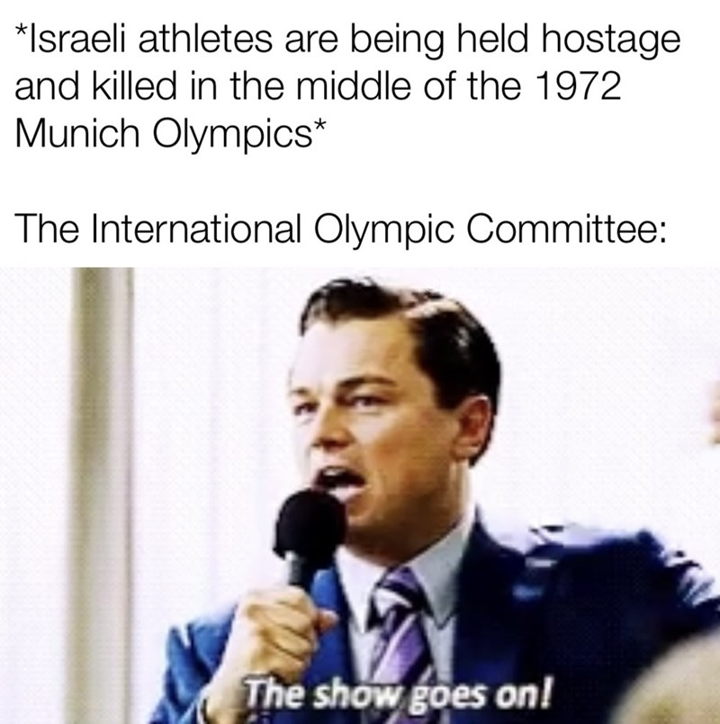 Text - *Israeli athletes are being held hostage and killed in the middle of the 1972 Munich Olympics* The International Olympic Committee: The show goes on!