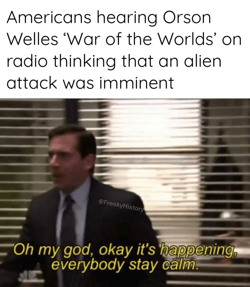 """Text - Americans hearing Orson Welles 'War of the Worlds' on radio thinking that an alien attack was imminent @FreskyHistory """"Oh my god, okay it's happening, everybody stay calm."""