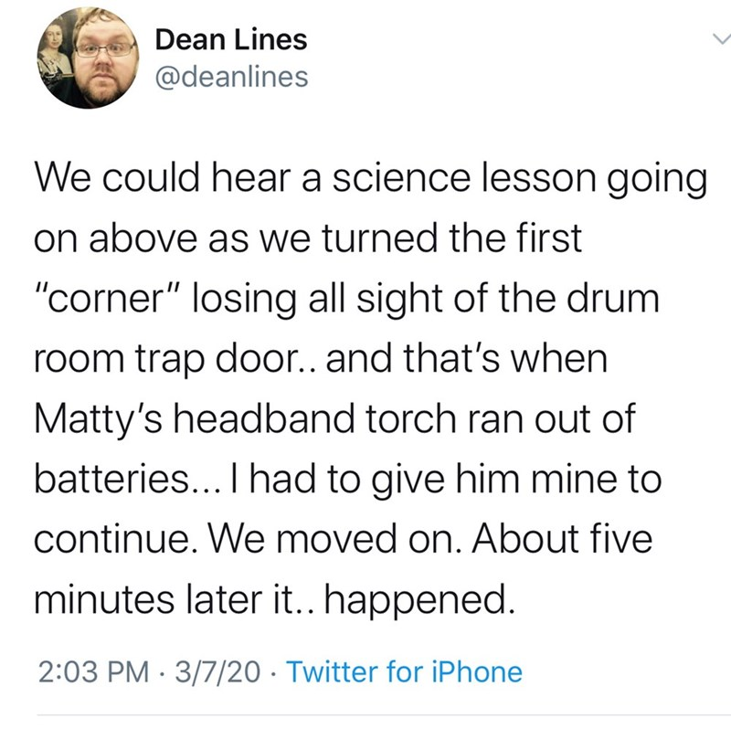 """Text - Dean Lines @deanlines We could hear a science lesson going on above as we turned the first """"corner"""" losing all sight of the drum room trap door.. and that's when Matty's headband torch ran out of batteries... I had to give him mine to continue. We moved on. About five minutes later it.. happened. 2:03 PM · 3/7/20 · Twitter for iPhone"""