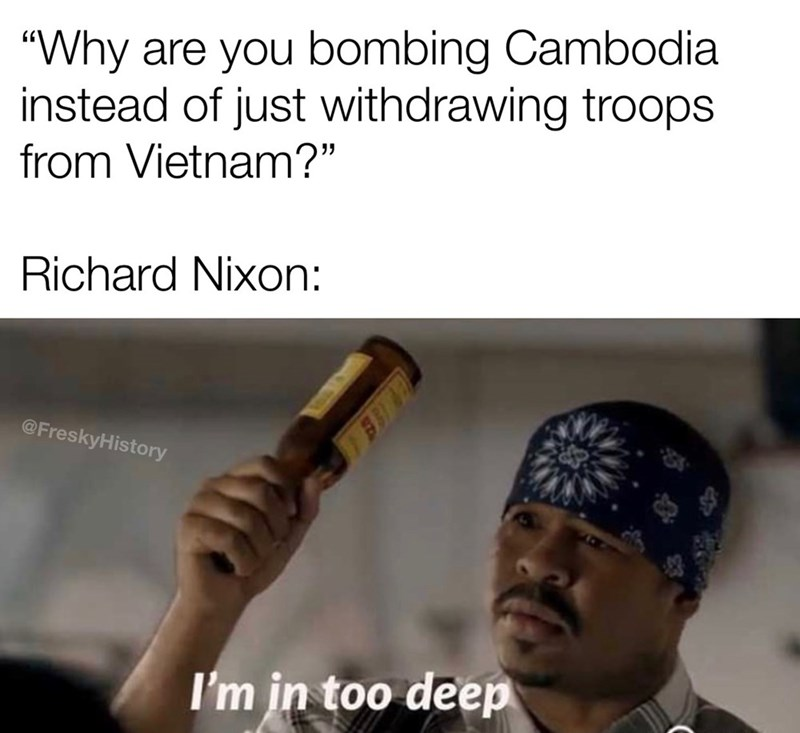 """Text - """"Why are you bombing Cambodia instead of just withdrawing troops from Vietnam?"""" Richard Nixon: @FreskyHistory I'm in too deep"""