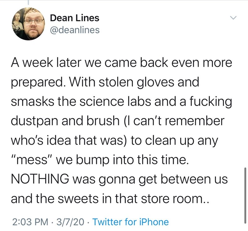 """Text - Dean Lines @deanlines A week later we came back even more prepared. With stolen gloves and smasks the science labs and a fucking dustpan and brush (I can't remember who's idea that was) to clean up any """"mess"""" we bump into this time. NOTHING was gonna get between us and the sweets in that store room.. 2:03 PM · 3/7/20 · Twitter for iPhone"""