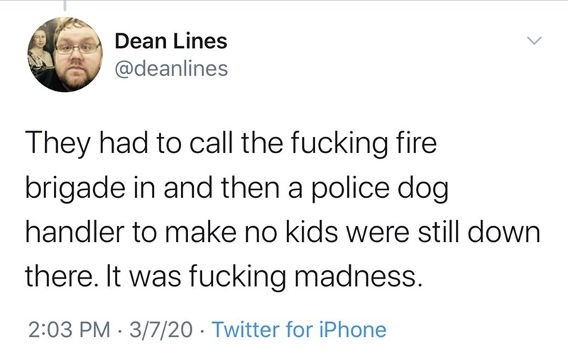 Text - Dean Lines @deanlines They had to call the fucking fire brigade in and then a police dog handler to make no kids were still down there. It was fucking madness. 2:03 PM · 3/7/20 · Twitter for iPhone