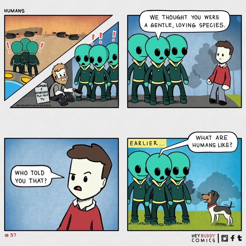 Cartoon - Cartoon - HUMANS WE THOUGHT YOU WERE A GENTLE, LOVING SPECIES. ONGRY HOMELESS PLS HELP TY HEYBUDDYCOMICSI 2020 WHAT ARE EARLIER.. HUMANS LIKE? WHO TOLD YOU THAT? # 37 HEYBUDDY COMICS Oft