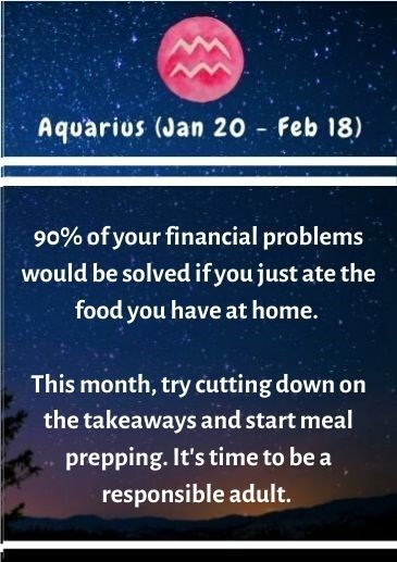 Text - Aquarius (Jan 20 Feb 18) 90% of your financial problems would be solved if you just ate the food you have at home. This month, try cutting down on the takeaways and start meal prepping. It's time to be a responsible adult.