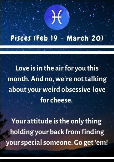 Text - Pisces (Feb 19 - March 20) Love is in the air for you this month. And no, we're not talking about your weird obsessive love for cheese. Your attitude is the only thing holding your back from finding your special someone. Go get 'em!
