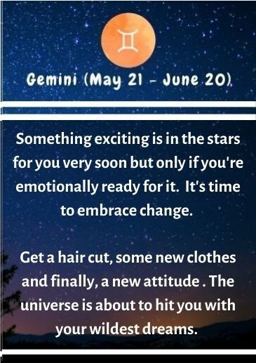 Text - Gemini (May 21 June 20) Something exciting is in the stars for you very soon but only if you're emotionally ready for it. It's time to embrace change. Get a hair cut, some new clothes and finally, a new attitude. The universe is about to hit you with your wildest dreams.
