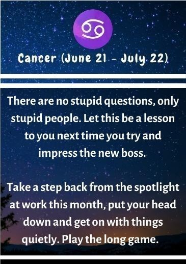 Text - Cancer (June 21.- July. 22) There are no stupid questions, only stupid people. Let this be a lesson to you next time you try and impress the new boss. Take a step back from the spotlight at work this month, put your head down and get on with things quietly. Play the long game.