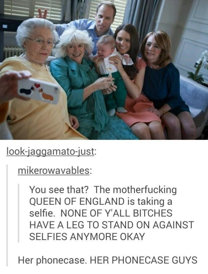 tumblr thread royal family england   you see that? the motherfucking queen of england is taking a selfie none of y'all bitches have to stand on against selfies anymore her phonecase her phonecase guys