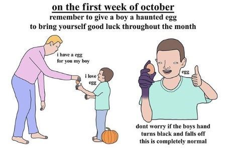 Cartoon - on the first week of october remember to give a boy a haunted egg to bring yourself good luck throughout the month i have a egg for you my boy egg i love egg dont worry if the boys hand turns black and falls off this is completely normal