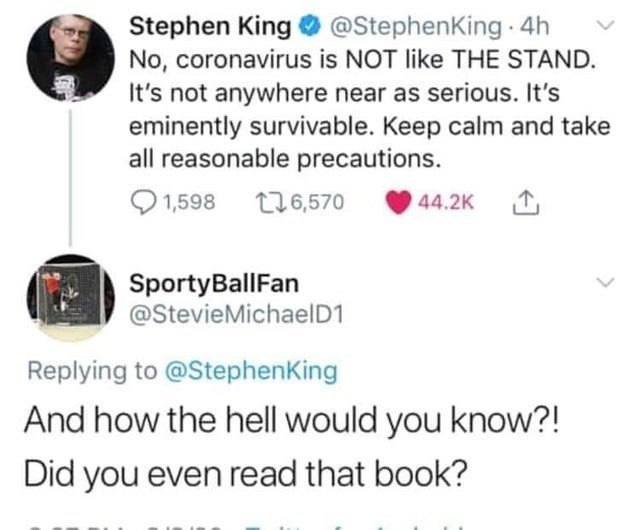 Text - Stephen King O @StephenKing 4h No, coronavirus is NOT like THE STAND. It's not anywhere near as serious. It's eminently survivable. Keep calm and take all reasonable precautions. 1,598 t76,570 44.2K 1 SportyBallFan @StevieMichaelD1 Replying to @StephenKing And how the hell would you know?! Did you even read that book?