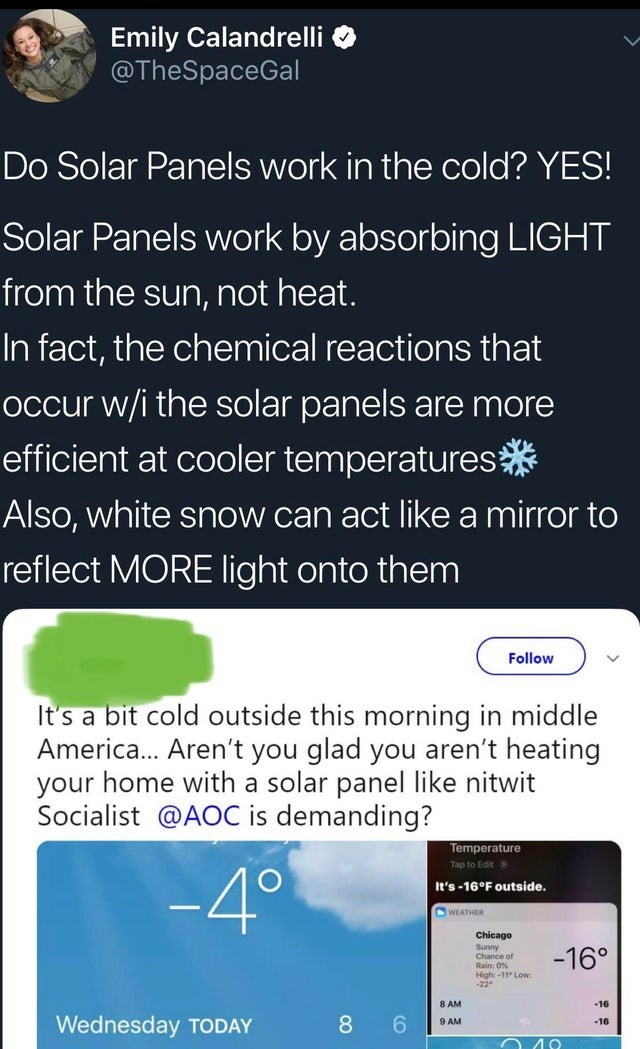 Text - Emily Calandrelli @TheSpaceGal Do Solar Panels work in the cold? YES! Solar Panels work by absorbing LIGHT from the sun, not heat. In fact, the chemical reactions that occur w/i the solar panels are more efficient at cooler temperatures* Also, white snow can act like a mirror to reflect MORE light onto them Follow It's a bit cold outside this morning in middle America.. Aren't you glad you aren't heating your home with a solar panel like nitwit Socialist @AOC is demanding? Temperature Tap