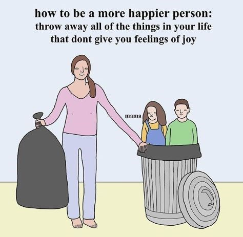 Cartoon - how to be a more happier person: throw away all of the things in your life that dont give you feelings of joy mama