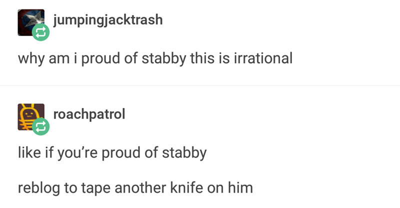 Text - jumpingjacktrash why am i proud of stabby this is irrational roachpatrol like if you're proud of stabby reblog to tape another knife on him