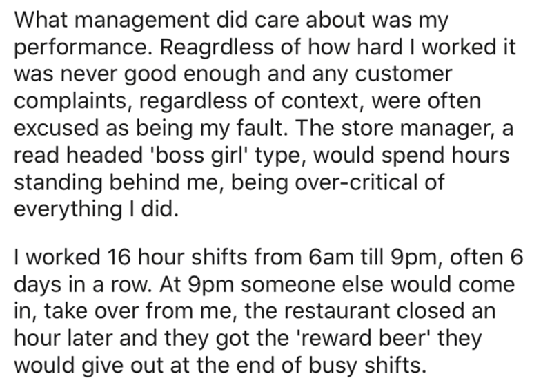 Text - What management did care about was my performance. Reagrdless of how hard I worked it was never good enough and any customer complaints, regardless of context, were often excused as being my fault. The store manager, a read headed 'boss girl' type, would spend hours standing behind me, being over-critical of everything I did. I worked 16 hour shifts from 6am till 9pm, often 6 days in a row. At 9pm someone else would come in, take over from me, the restaurant closed an hour later and they