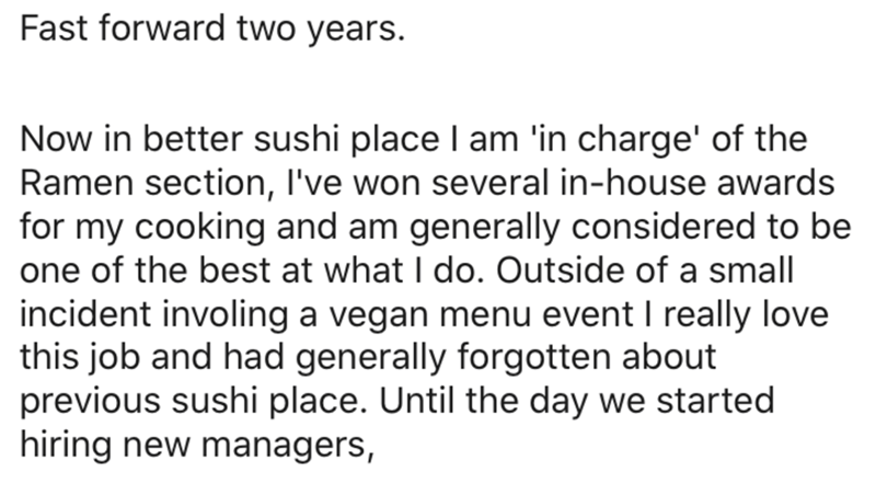 Text - Fast forward two years. Now in better sushi place I am 'in charge' of the Ramen section, I've won several in-house awards for my cooking and am generally considered to be one of the best at what I do. Outside of a small incident involing a vegan menu event I really love this job and had generally forgotten about previous sushi place. Until the day we started hiring new managers,