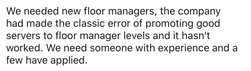 Text - We needed new floor managers, the company had made the classic error of promoting good servers to floor manager levels and it hasn't worked. We need someone with experience and a few have applied.
